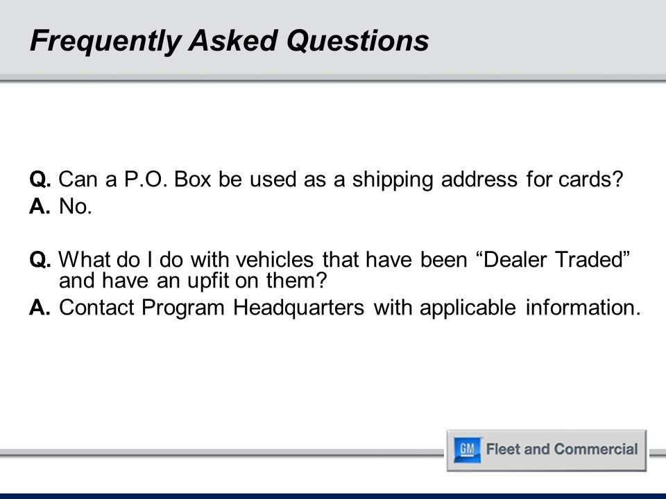 """Q. Can a P.O. Box be used as a shipping address for cards? A.No. Q. What do I do with vehicles that have been """"Dealer Traded"""" and have an upfit on the"""