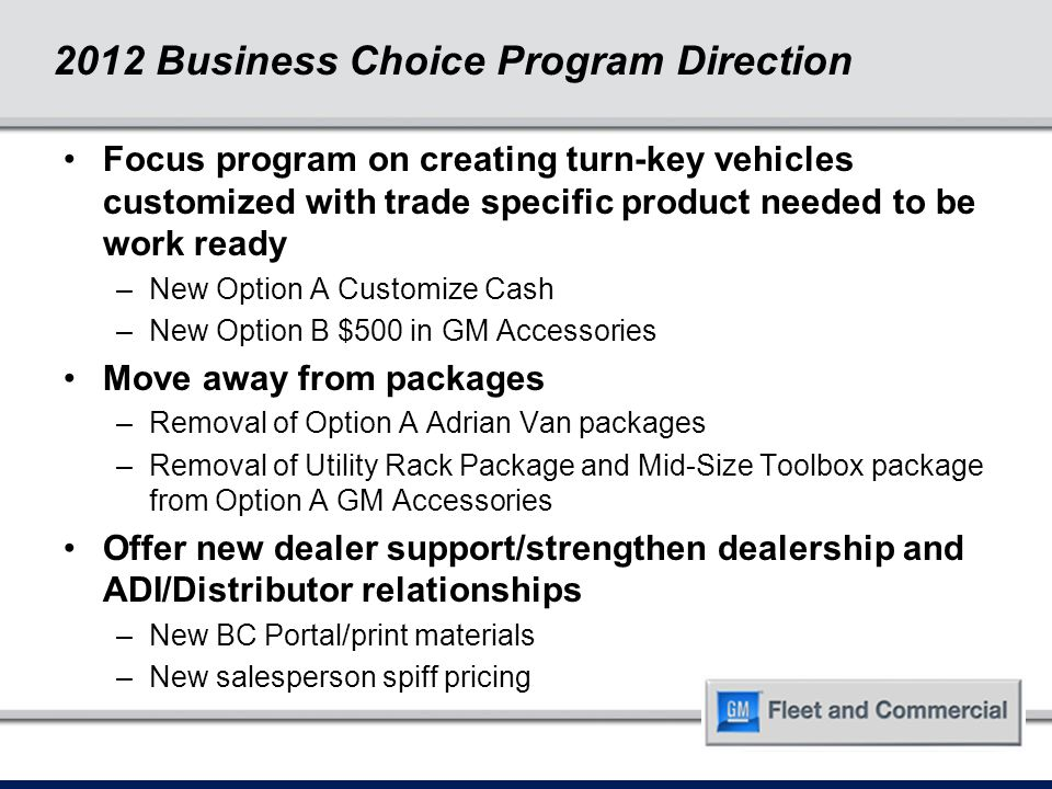 2012 Business Choice Program Direction Focus program on creating turn-key vehicles customized with trade specific product needed to be work ready –New