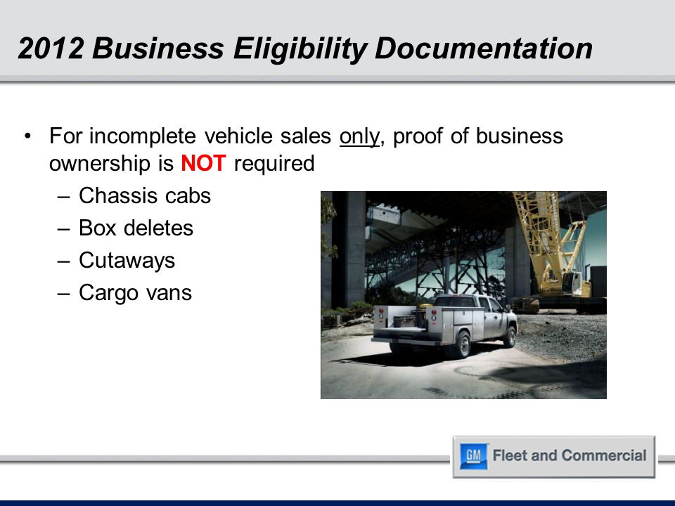 2012 Business Eligibility Documentation For incomplete vehicle sales only, proof of business ownership is NOT required –Chassis cabs –Box deletes –Cut