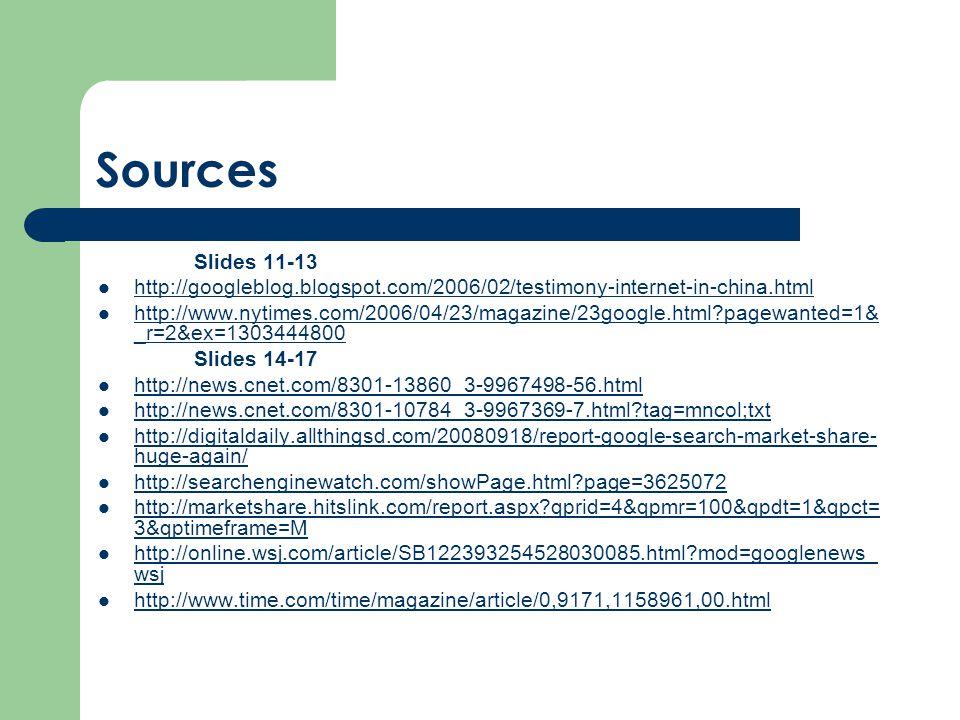 Sources Slides 11-13 http://googleblog.blogspot.com/2006/02/testimony-internet-in-china.html http://www.nytimes.com/2006/04/23/magazine/23google.html pagewanted=1& _r=2&ex=1303444800 http://www.nytimes.com/2006/04/23/magazine/23google.html pagewanted=1& _r=2&ex=1303444800 Slides 14-17 http://news.cnet.com/8301-13860_3-9967498-56.html http://news.cnet.com/8301-10784_3-9967369-7.html tag=mncol;txt http://digitaldaily.allthingsd.com/20080918/report-google-search-market-share- huge-again/ http://digitaldaily.allthingsd.com/20080918/report-google-search-market-share- huge-again/ http://searchenginewatch.com/showPage.html page=3625072 http://marketshare.hitslink.com/report.aspx qprid=4&qpmr=100&qpdt=1&qpct= 3&qptimeframe=M http://marketshare.hitslink.com/report.aspx qprid=4&qpmr=100&qpdt=1&qpct= 3&qptimeframe=M http://online.wsj.com/article/SB122393254528030085.html mod=googlenews_ wsj http://online.wsj.com/article/SB122393254528030085.html mod=googlenews_ wsj http://www.time.com/time/magazine/article/0,9171,1158961,00.html