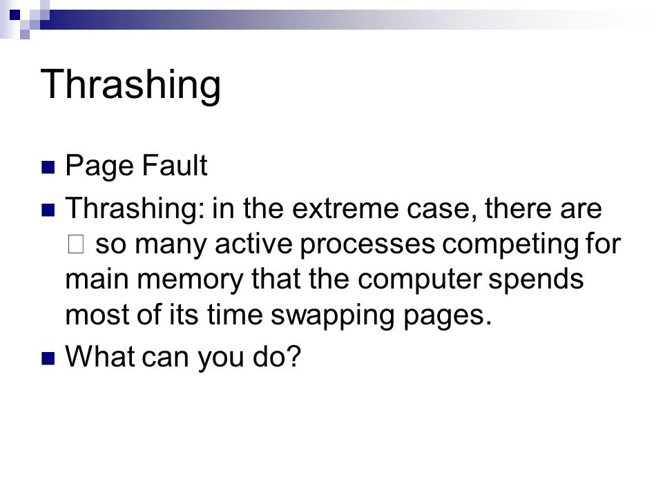 "Thrashing Page Fault Thrashing: in the extreme case, there are "" so many active processes competing for main memory that the computer spends most of its time swapping pages."