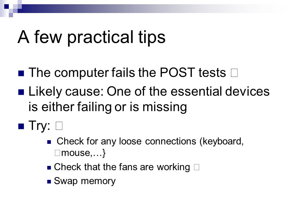 "A few practical tips The computer fails the POST tests "" Likely cause: One of the essential devices is either failing or is missing Try: "" Check for any loose connections (keyboard, mouse,…} Check that the fans are working Swap memory"