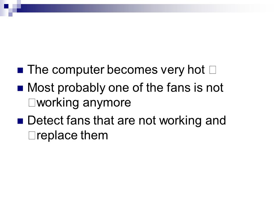 "The computer becomes very hot "" Most probably one of the fans is not ""working anymore Detect fans that are not working and ""replace them"