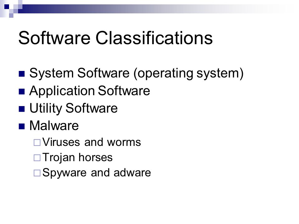 Software Classifications System Software (operating system) Application Software Utility Software Malware  Viruses and worms  Trojan horses  Spyware and adware