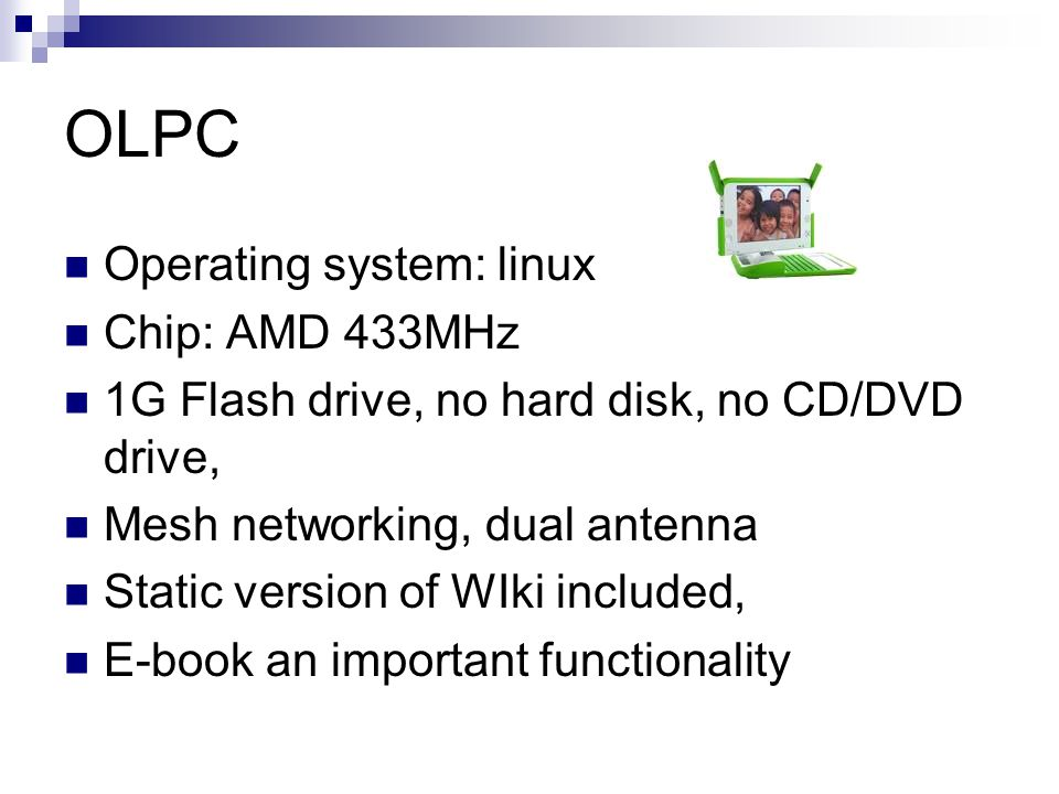 OLPC Operating system: linux Chip: AMD 433MHz 1G Flash drive, no hard disk, no CD/DVD drive, Mesh networking, dual antenna Static version of WIki included, E-book an important functionality