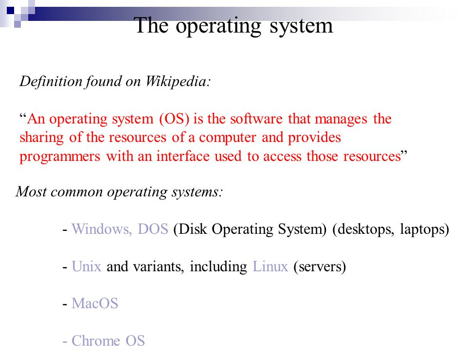 Definition found on Wikipedia: An operating system (OS) is the software that manages the sharing of the resources of a computer and provides programmers with an interface used to access those resources Most common operating systems: - Windows, DOS (Disk Operating System) (desktops, laptops) - Unix and variants, including Linux (servers) - MacOS - Chrome OS