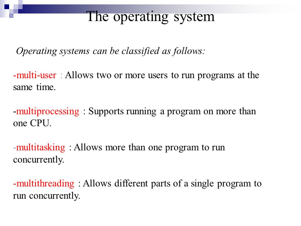 The operating system Operating systems can be classified as follows: -multi-user : Allows two or more users to run programs at the same time.