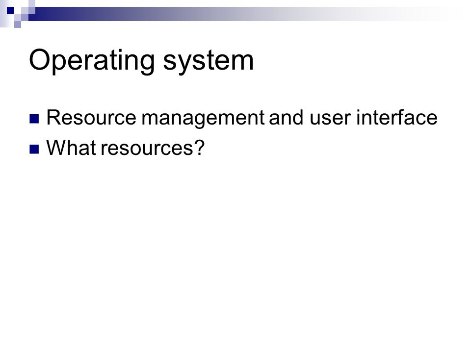 Operating system Resource management and user interface What resources