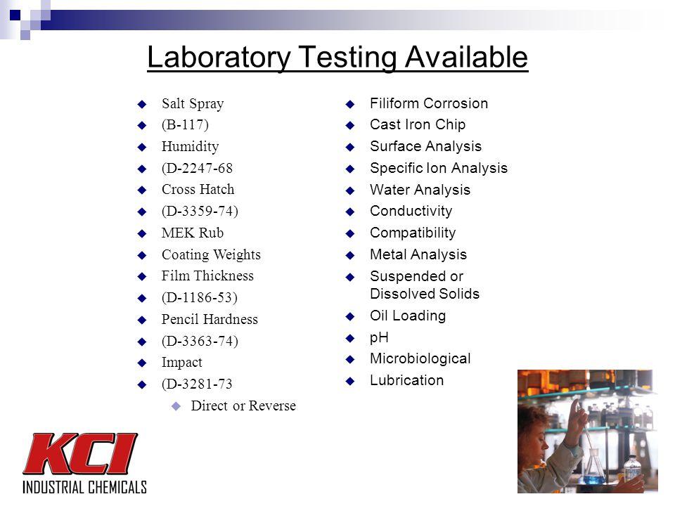 Laboratory Testing Available u Filiform Corrosion u Cast Iron Chip u Surface Analysis u Specific Ion Analysis u Water Analysis u Conductivity u Compatibility u Metal Analysis u Suspended or Dissolved Solids u Oil Loading u pH u Microbiological u Lubrication u Salt Spray u (B-117) u Humidity u (D-2247-68 u Cross Hatch u (D-3359-74) u MEK Rub u Coating Weights u Film Thickness u (D-1186-53) u Pencil Hardness u (D-3363-74) u Impact u (D-3281-73 u Direct or Reverse