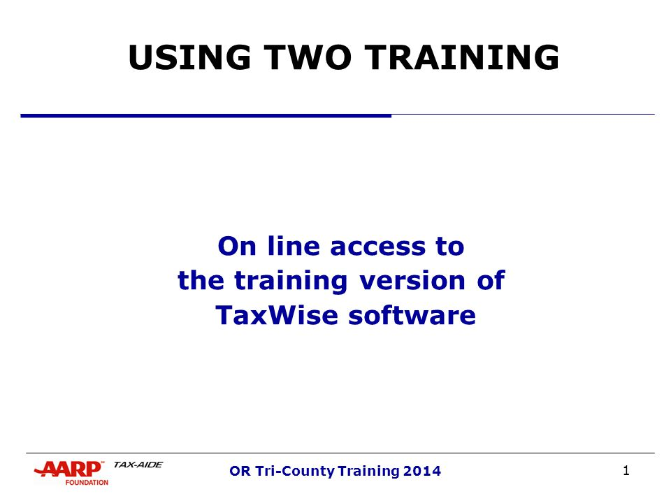 1 OR Tri-County Training 2014 USING TWO TRAINING On line access to the training version of TaxWise software