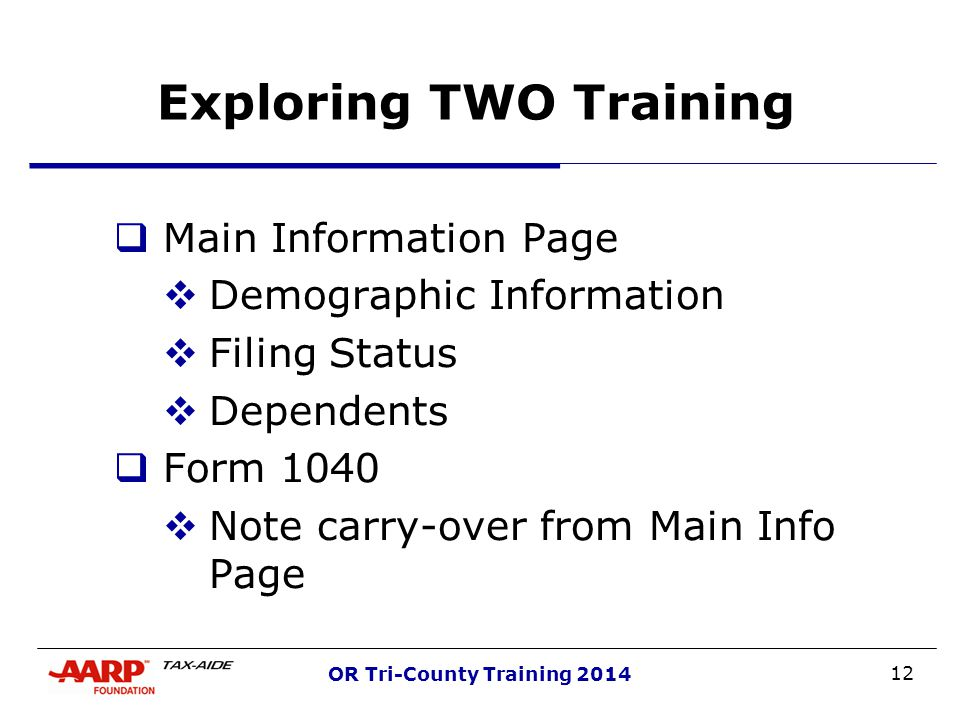 12 OR Tri-County Training 2014 Exploring TWO Training  Main Information Page  Demographic Information  Filing Status  Dependents  Form 1040  Note carry-over from Main Info Page