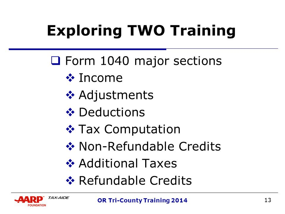 13 OR Tri-County Training 2014 Exploring TWO Training  Form 1040 major sections  Income  Adjustments  Deductions  Tax Computation  Non-Refundabl