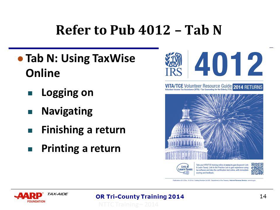 14 OR Tri-County Training 2014 Refer to Pub 4012 – Tab N NTTC Training – 2014 ● Tab N: Using TaxWise Online Logging on Navigating Finishing a return P