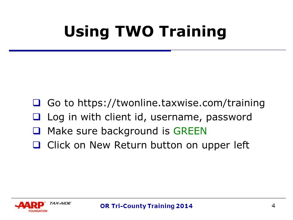 4 OR Tri-County Training 2014 Using TWO Training  Go to https://twonline.taxwise.com/training  Log in with client id, username, password  Make sure background is GREEN  Click on New Return button on upper left