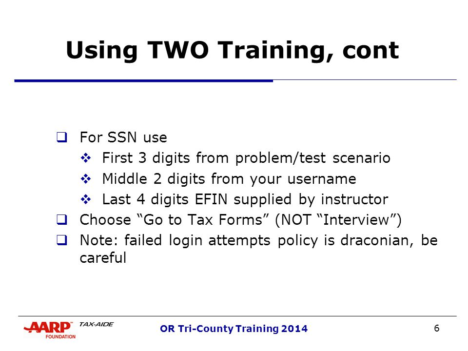 6 OR Tri-County Training 2014 Using TWO Training, cont  For SSN use  First 3 digits from problem/test scenario  Middle 2 digits from your username  Last 4 digits EFIN supplied by instructor  Choose Go to Tax Forms (NOT Interview )  Note: failed login attempts policy is draconian, be careful