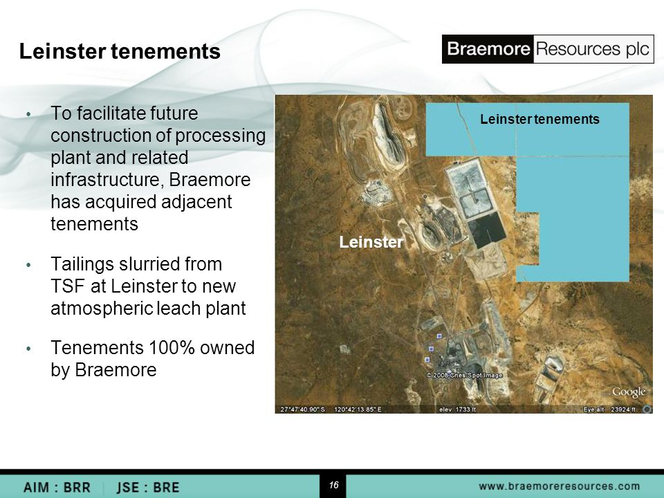 16 Leinster tenements To facilitate future construction of processing plant and related infrastructure, Braemore has acquired adjacent tenements Tailings slurried from TSF at Leinster to new atmospheric leach plant Tenements 100% owned by Braemore Leinster tenements Leinster