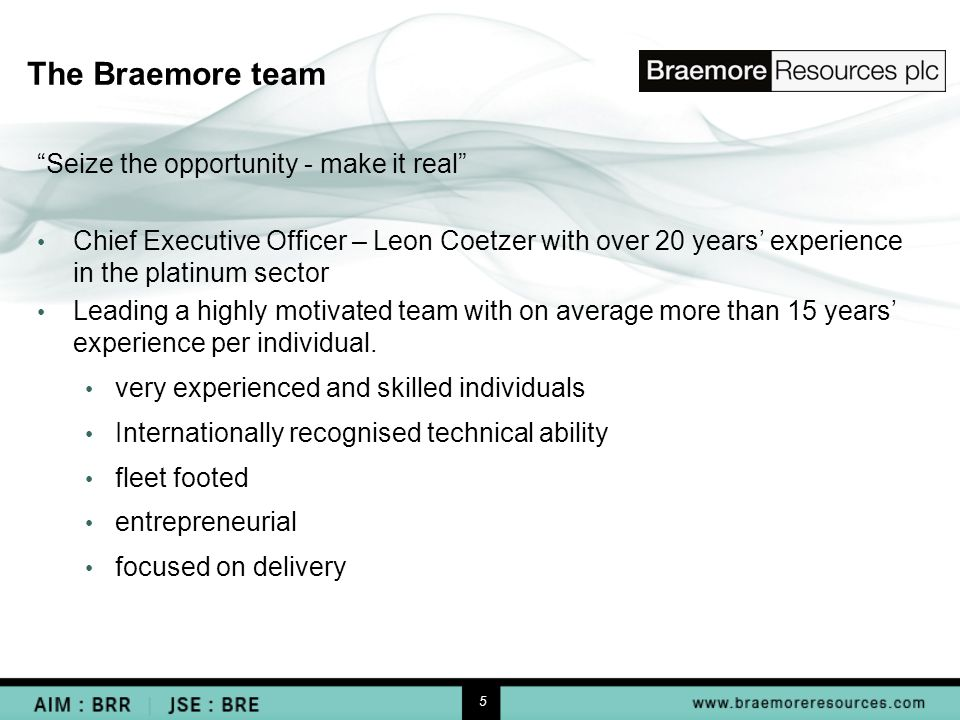 5 The Braemore team Seize the opportunity - make it real Chief Executive Officer – Leon Coetzer with over 20 years' experience in the platinum sector Leading a highly motivated team with on average more than 15 years' experience per individual.
