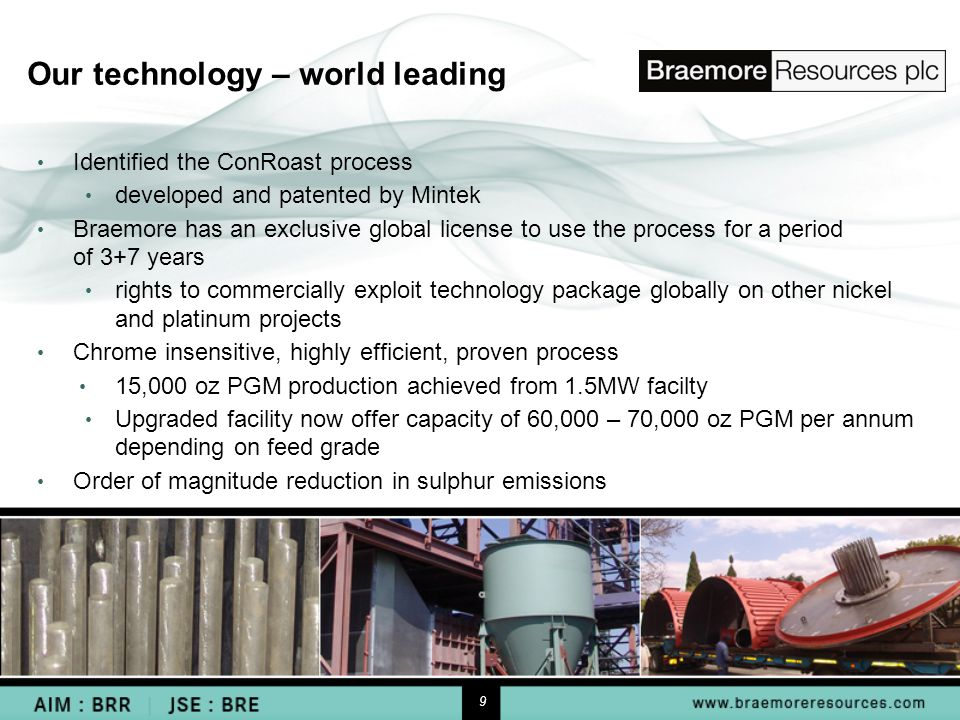 9 Our technology – world leading Identified the ConRoast process developed and patented by Mintek Braemore has an exclusive global license to use the process for a period of 3+7 years rights to commercially exploit technology package globally on other nickel and platinum projects Chrome insensitive, highly efficient, proven process 15,000 oz PGM production achieved from 1.5MW facilty Upgraded facility now offer capacity of 60,000 – 70,000 oz PGM per annum depending on feed grade Order of magnitude reduction in sulphur emissions