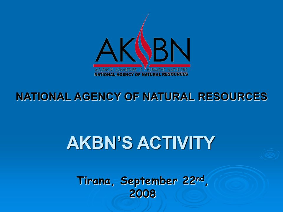 Tirana, September 22 nd, 2008 NATIONAL AGENCY OF NATURAL RESOURCES AKBN'S ACTIVITY