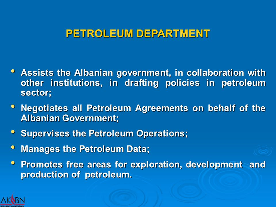 PETROLEUM DEPARTMENT Assists the Albanian government, in collaboration with other institutions, in drafting policies in petroleum sector; Assists the Albanian government, in collaboration with other institutions, in drafting policies in petroleum sector; Negotiates all Petroleum Agreements on behalf of the Albanian Government; Negotiates all Petroleum Agreements on behalf of the Albanian Government; Supervises the Petroleum Operations; Supervises the Petroleum Operations; Manages the Petroleum Data; Manages the Petroleum Data; Promotes free areas for exploration, development and production of petroleum.