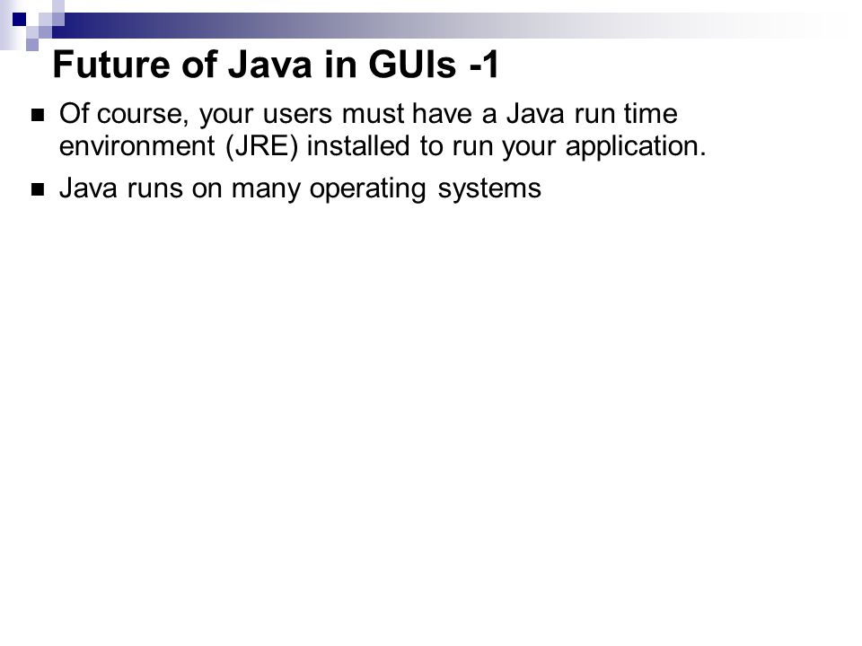 Future of Java in GUIs -1 Of course, your users must have a Java run time environment (JRE) installed to run your application.