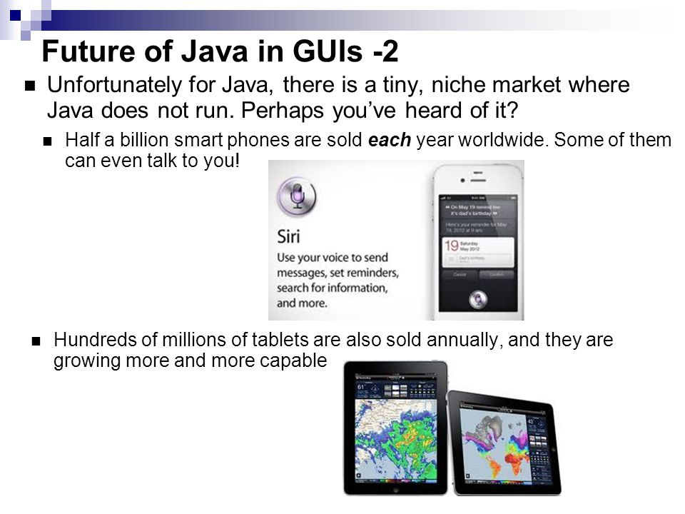 Future of Java in GUIs -3 While there is Java ME and the promise of Java on smart phones, at last count, there were 11 Java ME phones in existence in the world (down from 12 last month)