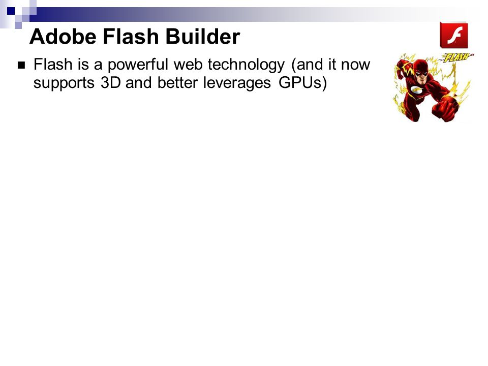 Adobe Flash Builder Flash is a powerful web technology (and it now supports 3D and better leverages GPUs) Okay, Flash is best known for annoying banner ads on websites.