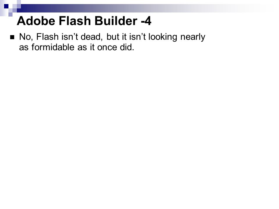 Adobe Flash Builder -4 No, Flash isn't dead, but it isn't looking nearly as formidable as it once did.