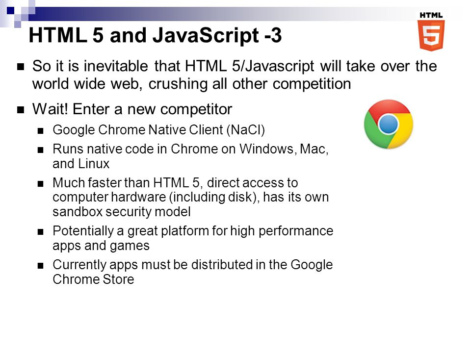 HTML 5 and JavaScript -3 So it is inevitable that HTML 5/Javascript will take over the world wide web, crushing all other competition Angry Birds now runs natively inside Chrome.