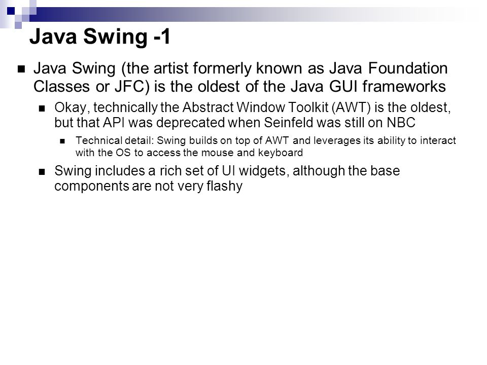 Java Swing -1 Java Swing (the artist formerly known as Java Foundation Classes or JFC) is the oldest of the Java GUI frameworks Okay, technically the Abstract Window Toolkit (AWT) is the oldest, but that API was deprecated when Seinfeld was still on NBC Technical detail: Swing builds on top of AWT and leverages its ability to interact with the OS to access the mouse and keyboard Swing includes a rich set of UI widgets, although the base components are not very flashy Platform independent (100% Java), following the model-view- controller pattern to decouple the data being viewed (often modeled as Java classes) from the UI code that is viewing it.