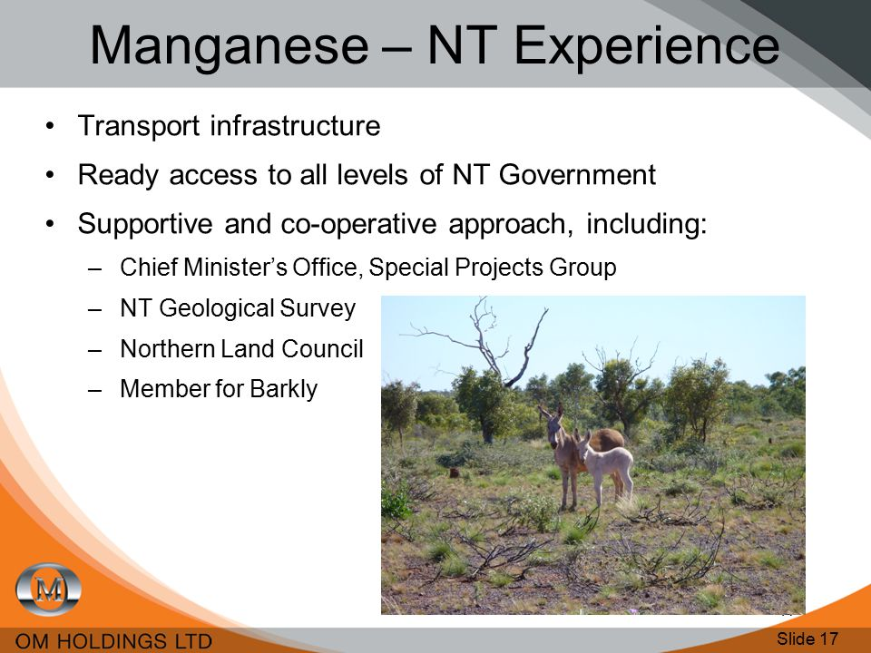 Slide 17 17 Manganese – NT Experience Transport infrastructure Ready access to all levels of NT Government Supportive and co-operative approach, including: –Chief Minister's Office, Special Projects Group –NT Geological Survey –Northern Land Council –Member for Barkly