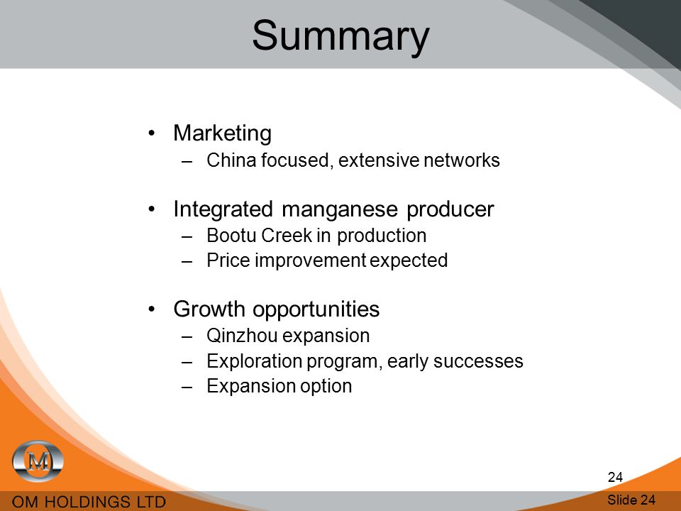 Slide 24 24 Summary Marketing –China focused, extensive networks Integrated manganese producer –Bootu Creek in production –Price improvement expected Growth opportunities –Qinzhou expansion –Exploration program, early successes –Expansion option