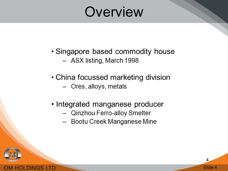 Slide 4 4 Overview Singapore based commodity house –ASX listing, March 1998 China focussed marketing division –Ores, alloys, metals Integrated manganese producer –Qinzhou Ferro-alloy Smelter –Bootu Creek Manganese Mine