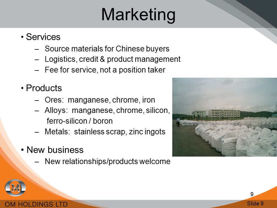 Slide 10 10 Marketing – Core Products Chrome ore –Improved chrome & ferrochrome prices Iron ore –Territory Iron, trial of Indian product –Positive price outlook Manganese ore –Supply ~ 20% of China's Mn ore –Destocking, prices soft but steady –Price improvement expected post June –Expected medium term range US$2.50-3.00