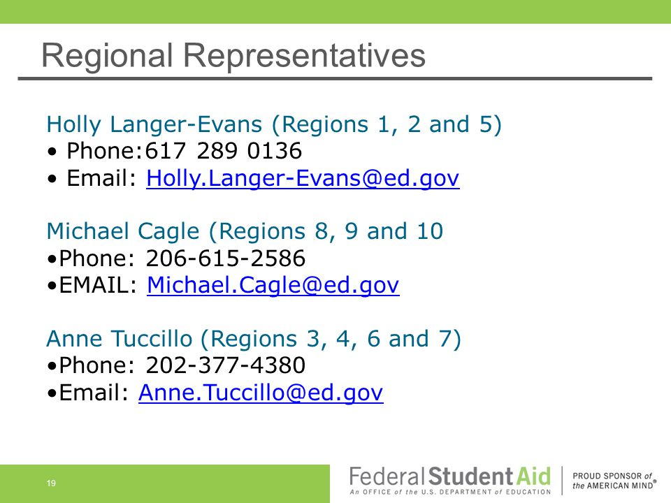 Regional Representatives Holly Langer-Evans (Regions 1, 2 and 5) Phone:617 289 0136 Email: Holly.Langer-Evans@ed.gov Holly.Langer-Evans@ed.gov Michael Cagle (Regions 8, 9 and 10 Phone: 206-615-2586 EMAIL: Michael.Cagle@ed.gov Anne Tuccillo (Regions 3, 4, 6 and 7)Michael.Cagle@ed.gov Phone: 202-377-4380 Email: Anne.Tuccillo@ed.govAnne.Tuccillo@ed.gov 19