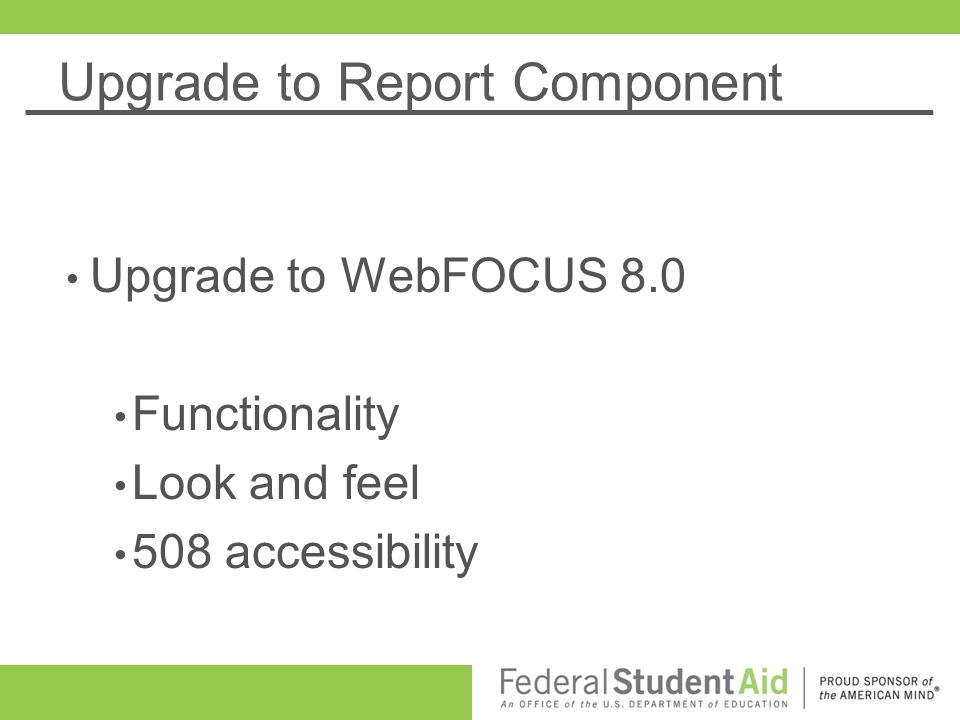 Upgrade to Report Component Upgrade to WebFOCUS 8.0 Functionality Look and feel 508 accessibility