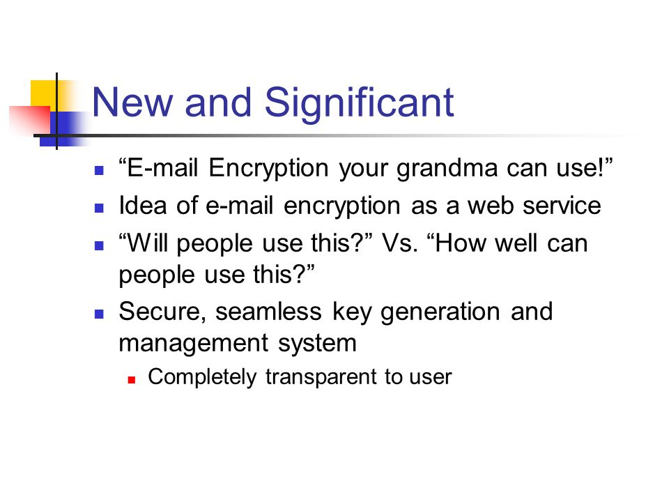 New and Significant E-mail Encryption your grandma can use! Idea of e-mail encryption as a web service Will people use this Vs.