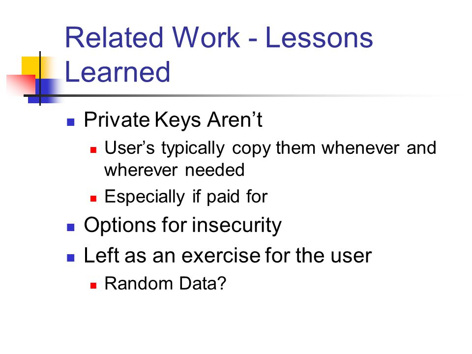 Related Work - Lessons Learned Private Keys Aren't User's typically copy them whenever and wherever needed Especially if paid for Options for insecurity Left as an exercise for the user Random Data