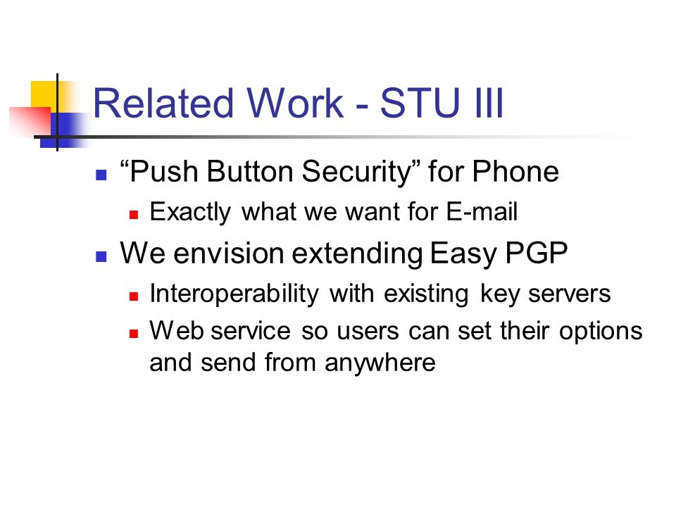 Related Work - STU III Push Button Security for Phone Exactly what we want for E-mail We envision extending Easy PGP Interoperability with existing key servers Web service so users can set their options and send from anywhere