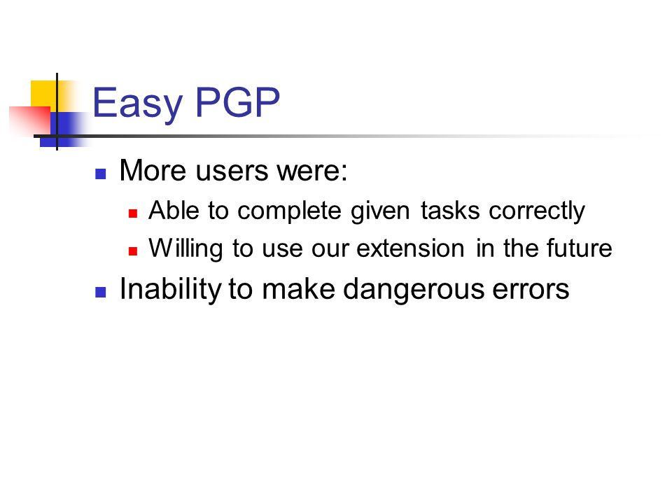 Related Work - Why Johnny Can't Encrypt Tested PGP 5.0 Considered the best UI out there 1 of 12 used it correctly Most would not use it on their own.