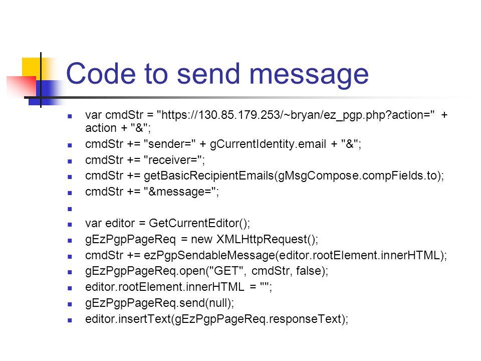 Code to send message var cmdStr = https://130.85.179.253/~bryan/ez_pgp.php?action= + action + & ; cmdStr += sender= + gCurrentIdentity.email + & ; cmdStr += receiver= ; cmdStr += getBasicRecipientEmails(gMsgCompose.compFields.to); cmdStr += &message= ; var editor = GetCurrentEditor(); gEzPgpPageReq = new XMLHttpRequest(); cmdStr += ezPgpSendableMessage(editor.rootElement.innerHTML); gEzPgpPageReq.open( GET , cmdStr, false); editor.rootElement.innerHTML = ; gEzPgpPageReq.send(null); editor.insertText(gEzPgpPageReq.responseText);