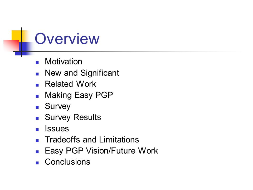 Overview Motivation New and Significant Related Work Making Easy PGP Survey Survey Results Issues Tradeoffs and Limitations Easy PGP Vision/Future Work Conclusions