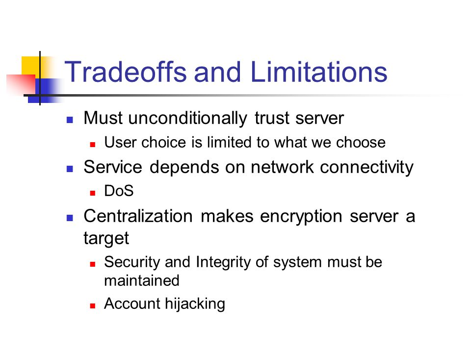 Tradeoffs and Limitations Must unconditionally trust server User choice is limited to what we choose Service depends on network connectivity DoS Centralization makes encryption server a target Security and Integrity of system must be maintained Account hijacking