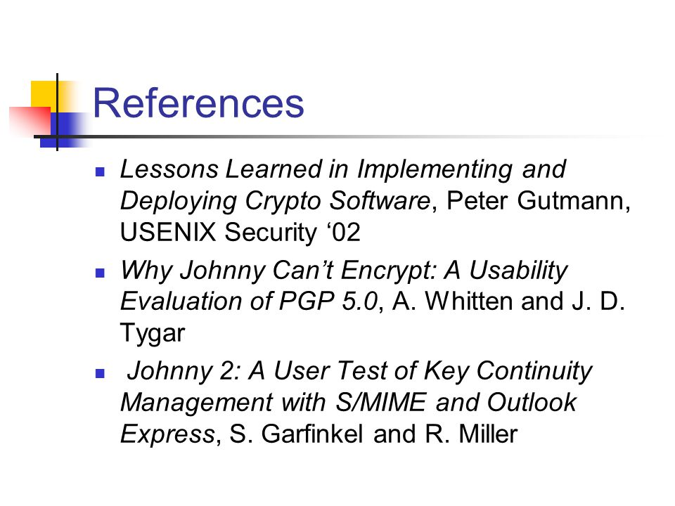References Lessons Learned in Implementing and Deploying Crypto Software, Peter Gutmann, USENIX Security '02 Why Johnny Can't Encrypt: A Usability Evaluation of PGP 5.0, A.