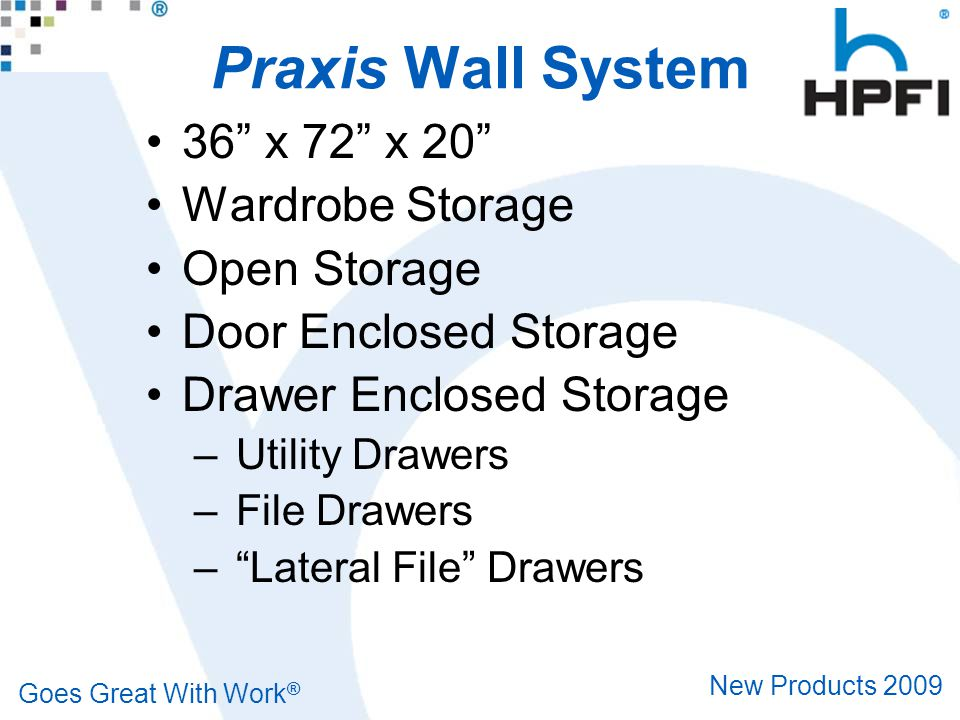 Goes Great With Work ® New Products 2009 Praxis Wall System 36 x 72 x 20 Wardrobe Storage Open Storage Door Enclosed Storage Drawer Enclosed Storage – Utility Drawers – File Drawers – Lateral File Drawers