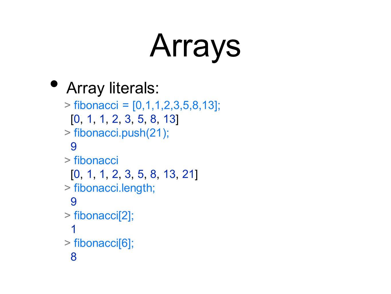 Arrays Array literals: > fibonacci = [0,1,1,2,3,5,8,13]; [0, 1, 1, 2, 3, 5, 8, 13] > fibonacci.push(21); 9 > fibonacci [0, 1, 1, 2, 3, 5, 8, 13, 21] >