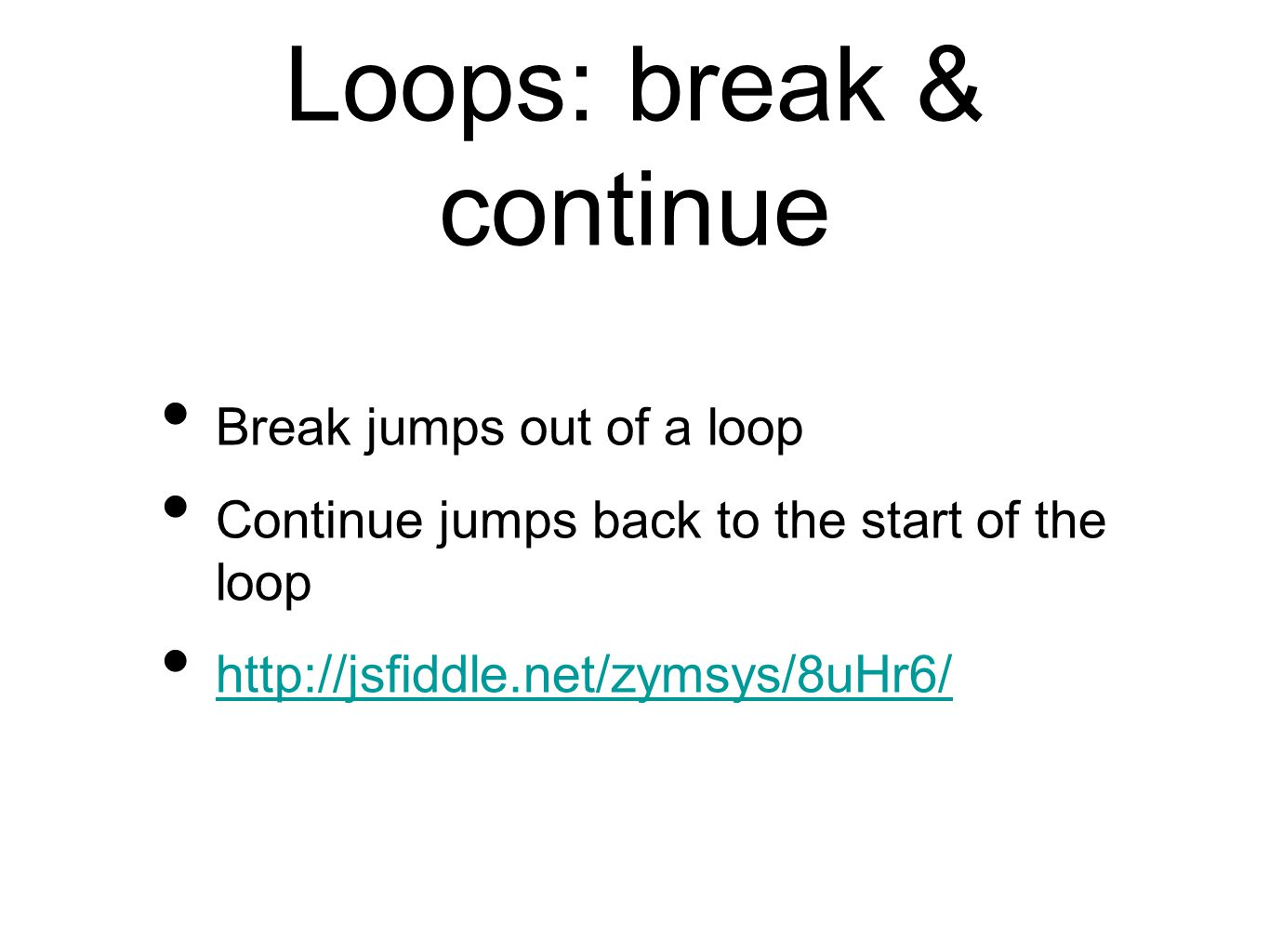 Loops: break & continue Break jumps out of a loop Continue jumps back to the start of the loop http://jsfiddle.net/zymsys/8uHr6/