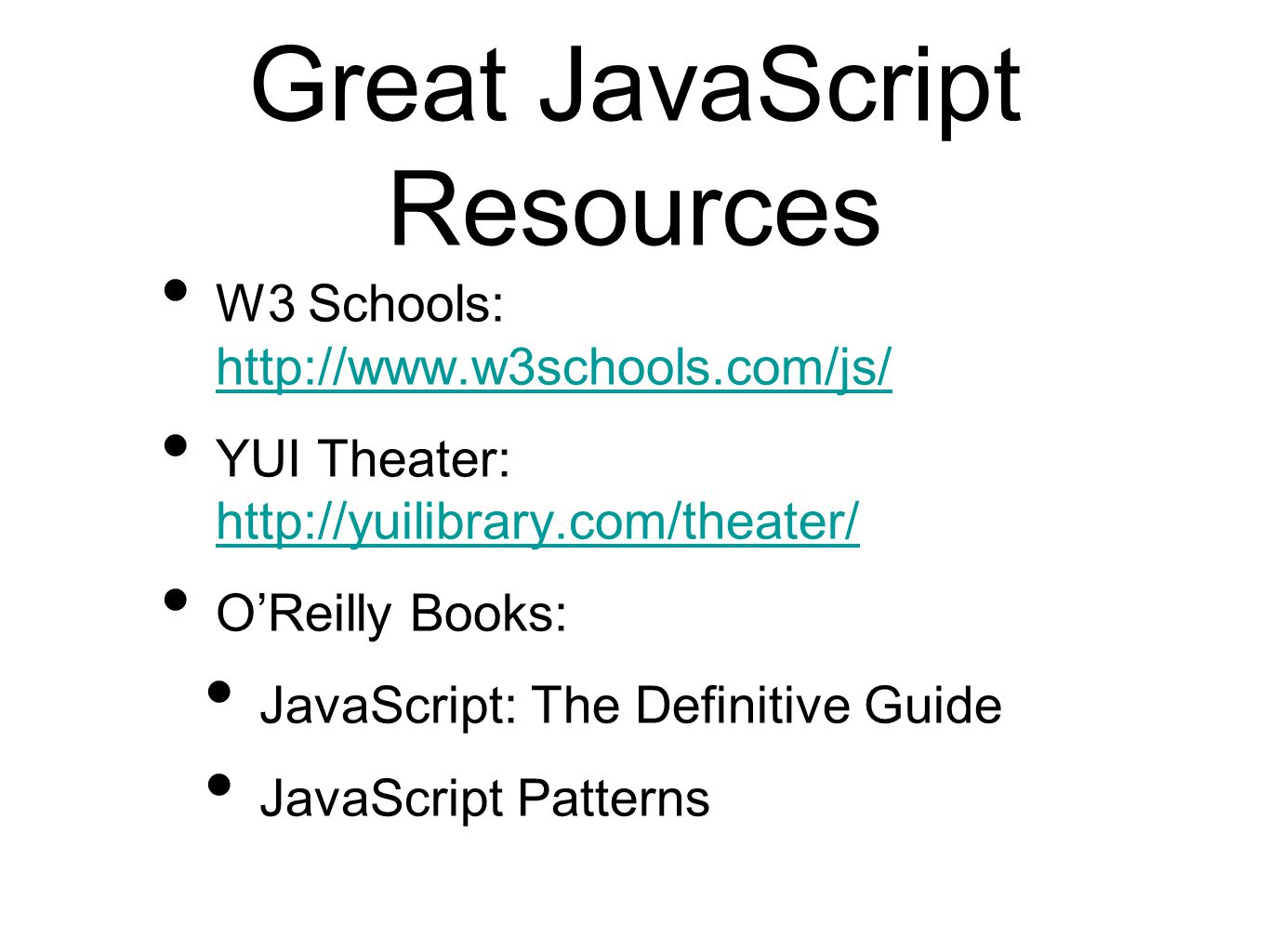 Great JavaScript Resources W3 Schools: http://www.w3schools.com/js/ http://www.w3schools.com/js/ YUI Theater: http://yuilibrary.com/theater/ http://yuilibrary.com/theater/ O'Reilly Books: JavaScript: The Definitive Guide JavaScript Patterns