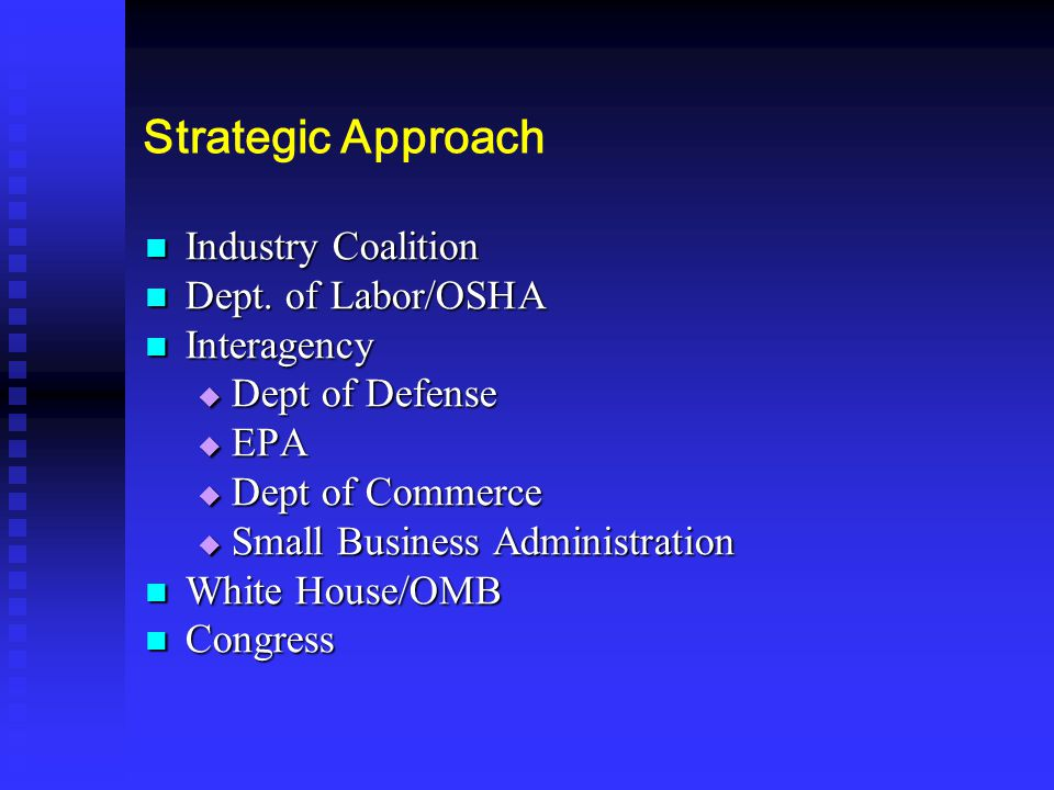 Strategic Approach Industry Coalition Industry Coalition Dept. of Labor/OSHA Dept. of Labor/OSHA Interagency Interagency  Dept of Defense  EPA  Dep