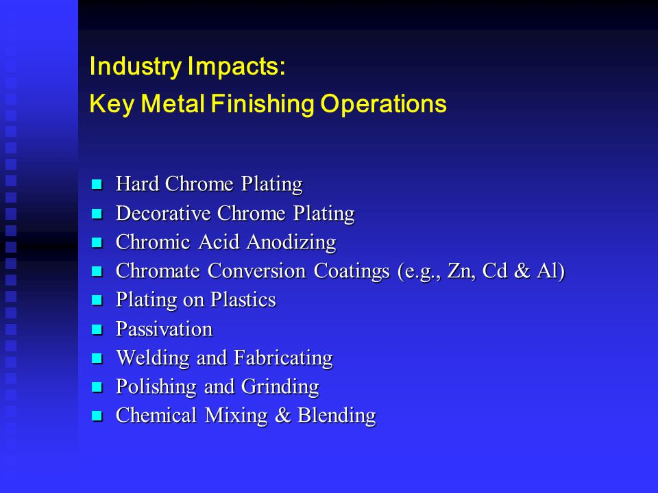 Industry Impacts: Key Metal Finishing Operations Hard Chrome Plating Hard Chrome Plating Decorative Chrome Plating Decorative Chrome Plating Chromic A